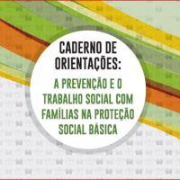 Caderno de Orientações: A prevenção e o trabalho social com famílias na Proteção Social Básica -Sedese e AMM